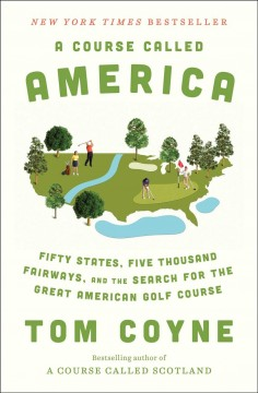 A course called America : fifty states, five thousand fairways, and the search for the great American golf course / Tom Coyne.