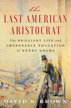Last American Aristocrat : The Brilliant Life and Improbable Education of Henry Adams