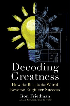 Decoding greatness : how the best in the world reverse engineer success / Ron Friedman.