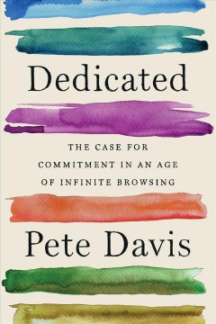 Dedicated : The Case for Commitment in an Age of Infinite Browsing