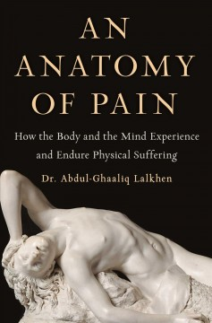 Anatomy of Pain : How the Body and the Mind Experience and Endure Physical Suffering