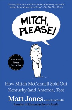 Mitch, please! : how Mitch McConnell sold out Kentucky (and America, too) / Matt Jones with Chris Tomlin. - Matt Jones with Chris Tomlin.