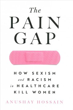 Pain Gap : How Sexism and Racism in Healthcare Kill Women