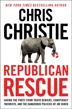 Republican Rescue : Saving the Party from Truth Deniers, Conspiracy Theorists, and the Dangerous Policies of Joe Biden