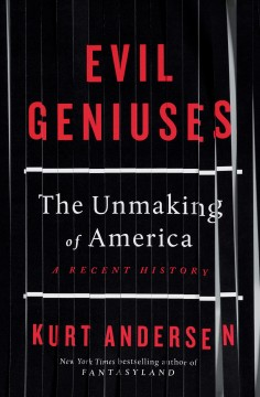 Evil geniuses : the unmaking of America : a recent history / by Kurt Andersen.