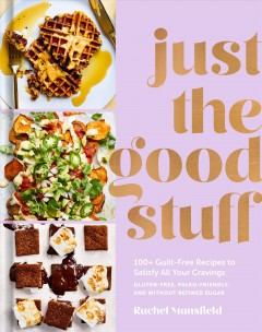 Just the good stuff : 100+ guilt-free recipes to satisfy all of the cravings : gluten-free, paleo-friendly, and without refined sugar / Rachel Mansfield ; photographs by Aubrie Pick. - Rachel Mansfield ; photographs by Aubrie Pick.