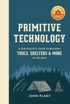 Primitive technology : a survivalist's guide to building tools, shelters, and more in the wild / John Plant.