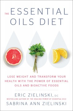 The essential oils diet : lose weight and transform your health with the power of essential oils and bioactive foods / Eric Zielinski, DC and Sabrina Ann Zielinski.