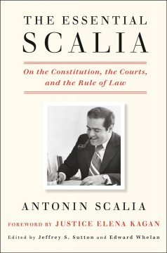 Essential Scalia : On the Constitution, the Courts, and the Rule of Law