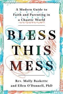 Bless This Mess : A Modern Guide to Faith and Parenting in a Chaotic World