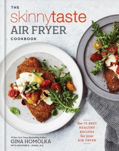 The skinnytaste air fryer cookbook : the 75 best healthy recipes for your air fryer / Gina Homolka with Heather K. Jones. - Gina Homolka with Heather K. Jones.
