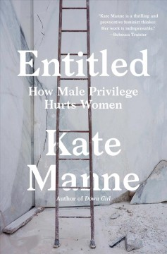 Entitled : how male privilege hurts women / Kate Manne.