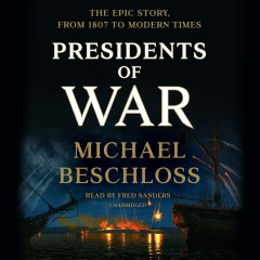 Presidents of War : the epic story from 1807 to modern times / Michael Beschloss.