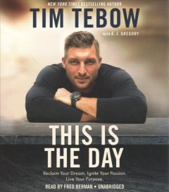 This is the day : reclaim your dream, ignite your passion, live your purpose / Tim Tebow with A. J. Gregory.