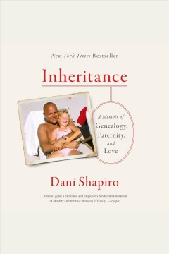 Inheritance : a memoir of genealogy, paternity, and love / Dani Shapiro. - Dani Shapiro.