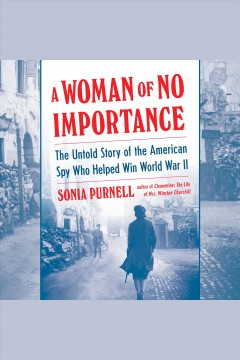 A woman of no importance : the untold story of the American spy who helped win World War II / Sonia Purnell. - Sonia Purnell.