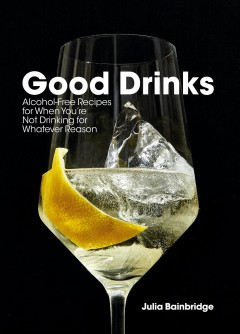 Good Drinks : Alcohol-Free Recipes for When You're Not Drinking for Whatever Reason