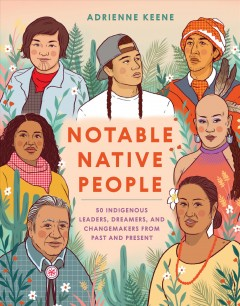 Notable Native People : 50 Indigenous Leaders, Dreamers, and Changemakers from Past and Present