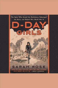 D-Day girls : the spies who armed the resistance, sabotaged the Nazis, and helped win World War II / by Sarah Rose. - by Sarah Rose.
