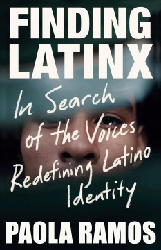 Finding Latinx: in search of the voices redefining Latino identity / Paola Ramos.