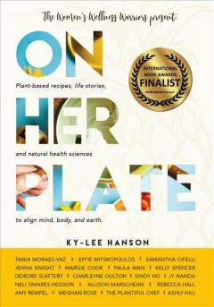 On her plate : plant-based recipes, life stories, and natural health sciences to align mind, body, and earth / [compiled by] Ky-Lee Hanson.