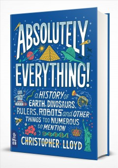 Absolutely everything! : a history of Earth, dinosaurs, rulers, robots and other things too numerous to mention / Christopher Lloyd. - Christopher Lloyd.