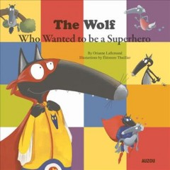 The Wolf who wanted to be a superhero /  by Orianne Lalleland ; illustrations by Eleonore Thuillier.