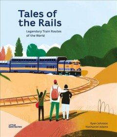 Tales of the rails : legendary train routes of the world / written by Nathaniel Adams ; illustrated by Ryan Johnson. - written by Nathaniel Adams ; illustrated by Ryan Johnson.