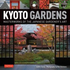 Kyoto gardens : masterworks of the Japanese gardener's art / text by Judith Clancy ; photography by Ben Simmons. - text by Judith Clancy ; photography by Ben Simmons.