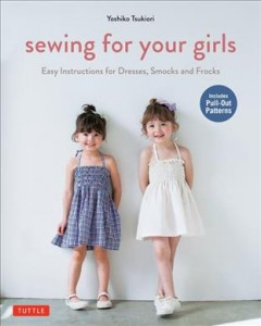 Sewing for your girls : easy instructions for dresses, smocks and frocks / Yoshiko Tsukiori.