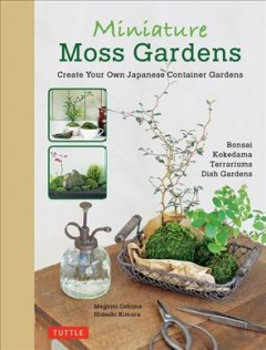 Miniature moss gardens : create your own Japanese container gardens / Megumi Oshima, Hideshi Kimura ; translated from the Japanese by Leeyong Soo.