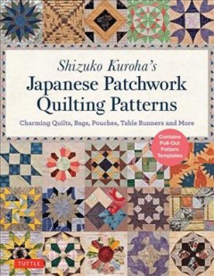 Shizuko Kuroha's Japanese Patchwork Quilting Patterns : Charming Quilts, Bags, Pouches, Table Runners and More