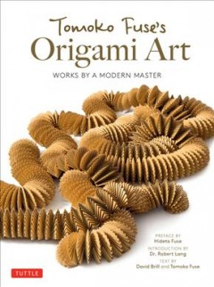 Tomoko Fuses's origami art : works by a modern master / David Brill and Tomoko Fuse ; preface by Hideto Fuse ; introduction by Dr. Robert J. Lang ; translated by Ornella Civardi and Irina Oryshkevich ; photography by Tsuyoshi Hongo, Kengo Endo.