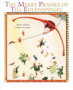 The merry pranks of Till Eulenspiegel /  illustrated by Lisbeth Zwerger ; retelling by Heinz Janisch ; translated by Anthea Bell. - illustrated by Lisbeth Zwerger ; retelling by Heinz Janisch ; translated by Anthea Bell.