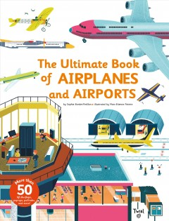 The ultimate book of airplanes and airports /  by Sophie Bordet-Petillon ; illustrated by Marc-Etienne Peintre ; English translation by Samantha Steele. - by Sophie Bordet-Petillon ; illustrated by Marc-Etienne Peintre ; English translation by Samantha Steele.
